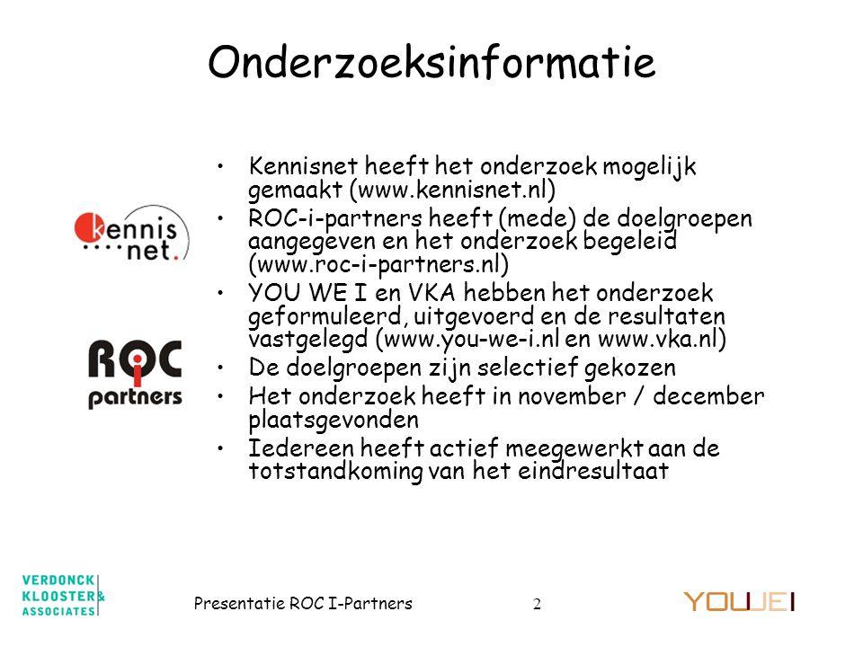 Presentatie ROC I-Partners2 Onderzoeksinformatie •Kennisnet heeft het onderzoek mogelijk gemaakt (www.kennisnet.nl) •ROC-i-partners heeft (mede) de doelgroepen aangegeven en het onderzoek begeleid (www.roc-i-partners.nl) •YOU WE I en VKA hebben het onderzoek geformuleerd, uitgevoerd en de resultaten vastgelegd (www.you-we-i.nl en www.vka.nl) •De doelgroepen zijn selectief gekozen •Het onderzoek heeft in november / december plaatsgevonden •Iedereen heeft actief meegewerkt aan de totstandkoming van het eindresultaat