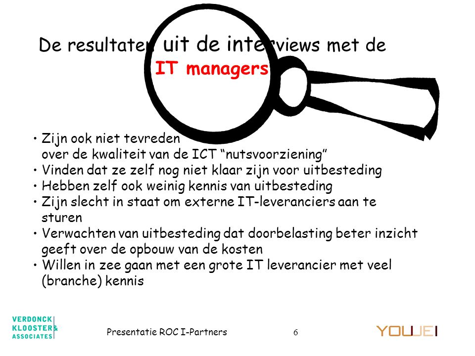 Presentatie ROC I-Partners7 De resultaten uit de inter views met de IT leveranc •Zien de BVE sector als zeer aantrekkelijk maar erg moeilijke markt •Denken de kwaliteit van de ICT nutsvoorzieningen aanzienlijk te kunnen verbeteren •Zijn van mening dat de ROC's / AOC's nog veel moeten doen om uitbesteding succesvol te laten verlopen •Vinden dat IT managers de discussie over uitbesteding vermijden •Denken dat het over te nemen personeel moeilijk inpasbaar is in de eigen organisatie •Merken op dat CvB leden, zo ze al aan tafel komen, nauwelijks kennis van zaken hebben