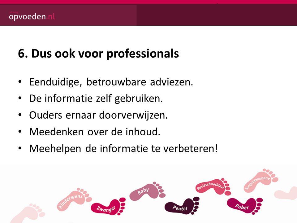 6. Dus ook voor professionals • Eenduidige, betrouwbare adviezen. • De informatie zelf gebruiken. • Ouders ernaar doorverwijzen. • Meedenken over de i