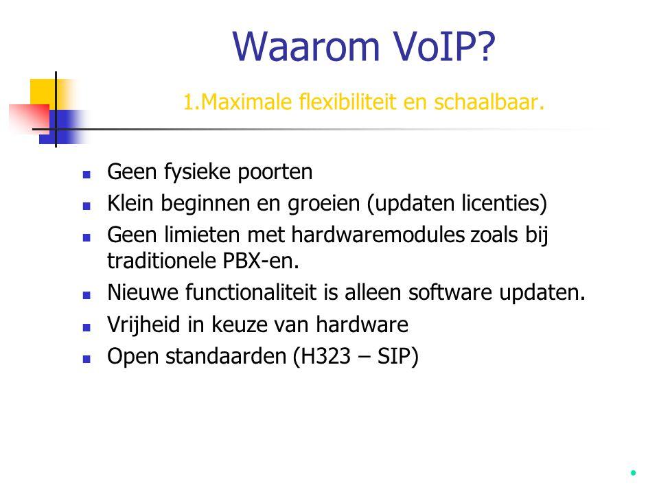 Waarom VoIP? 1.Maximale flexibiliteit en schaalbaar.  Geen fysieke poorten  Klein beginnen en groeien (updaten licenties)  Geen limieten met hardwa