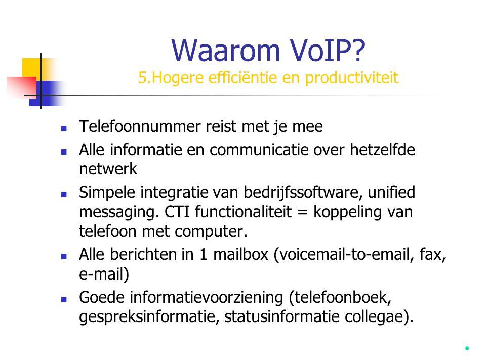 Waarom VoIP? 5.Hogere efficiëntie en productiviteit  Telefoonnummer reist met je mee  Alle informatie en communicatie over hetzelfde netwerk  Simpe