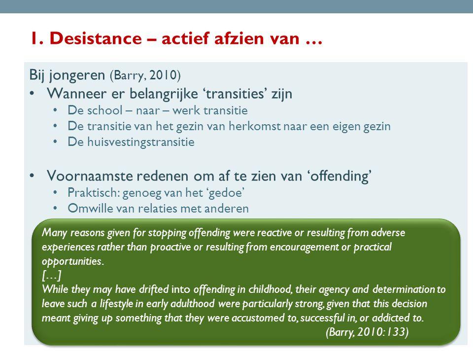 1. Desistance – actief afzien van … Bij jongeren (Barry, 2010) • Wanneer er belangrijke 'transities' zijn • De school – naar – werk transitie • De tra