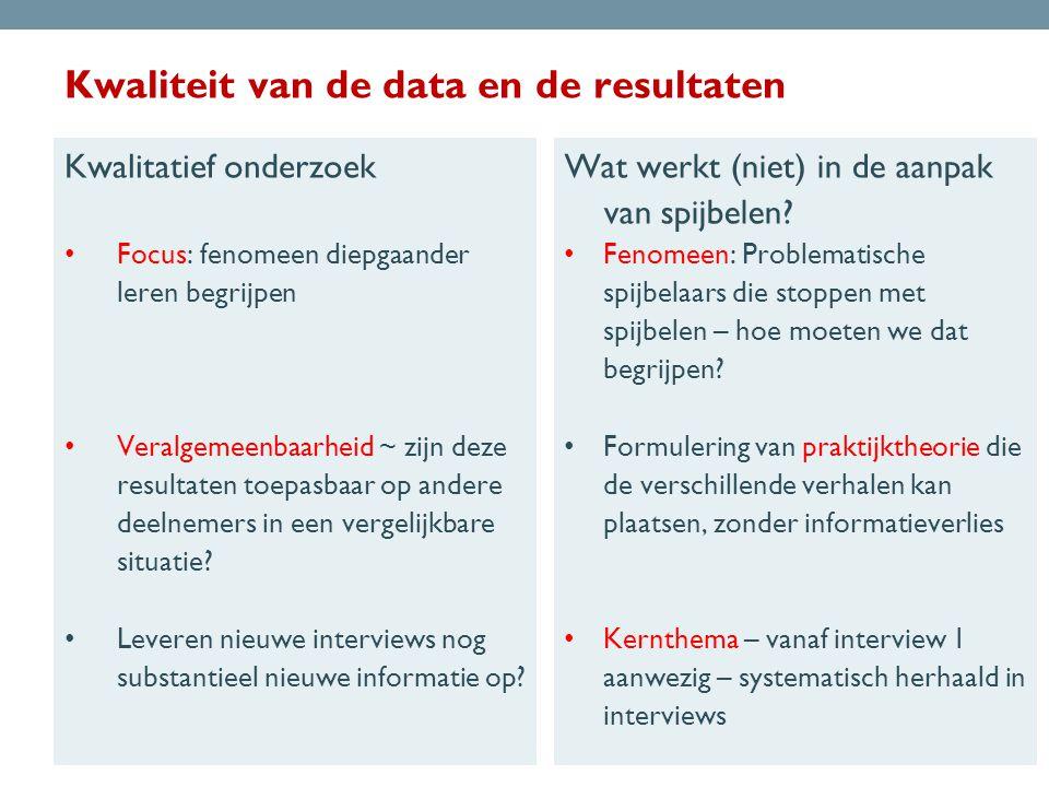 Kwaliteit van de data en de resultaten Kwalitatief onderzoek • Focus: fenomeen diepgaander leren begrijpen • Veralgemeenbaarheid ~ zijn deze resultaten toepasbaar op andere deelnemers in een vergelijkbare situatie.