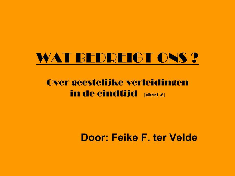 WAT BEDREIGT ONS ? Over geestelijke verleidingen in de eindtijd [deel 2] Door: Feike F. ter Velde