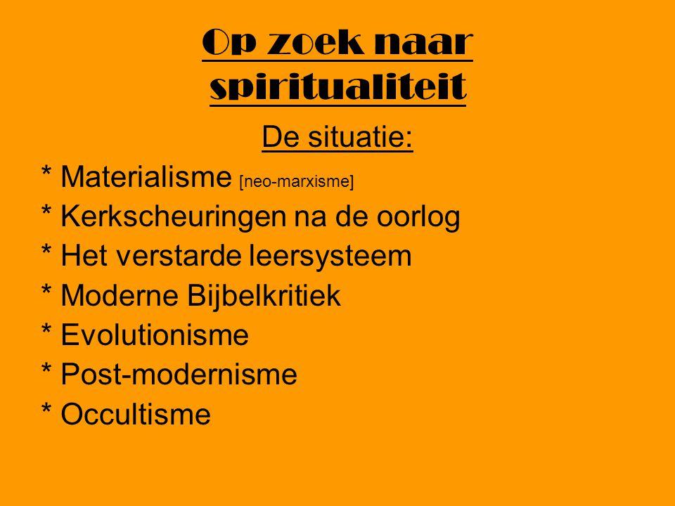 Op zoek naar spiritualiteit De situatie: * Materialisme [neo-marxisme] * Kerkscheuringen na de oorlog * Het verstarde leersysteem * Moderne Bijbelkritiek * Evolutionisme * Post-modernisme * Occultisme
