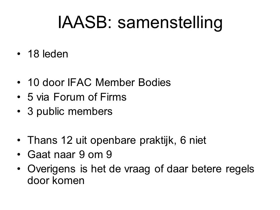 IAASB: samenstelling •18 leden •10 door IFAC Member Bodies •5 via Forum of Firms •3 public members •Thans 12 uit openbare praktijk, 6 niet •Gaat naar