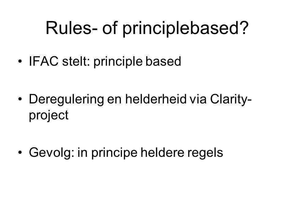 Rules- of principlebased? •IFAC stelt: principle based •Deregulering en helderheid via Clarity- project •Gevolg: in principe heldere regels