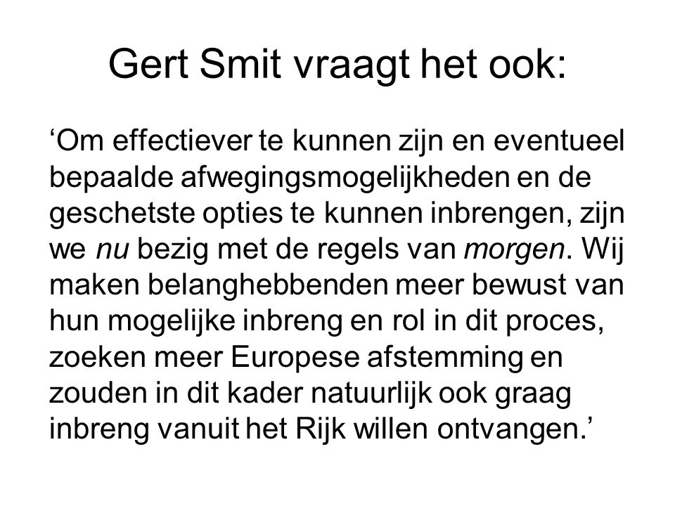 Gert Smit vraagt het ook: 'Om effectiever te kunnen zijn en eventueel bepaalde afwegingsmogelijkheden en de geschetste opties te kunnen inbrengen, zij