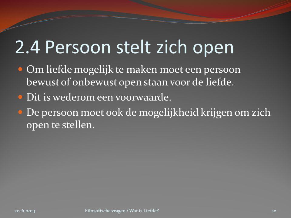 2.4 Persoon stelt zich open  Om liefde mogelijk te maken moet een persoon bewust of onbewust open staan voor de liefde.  Dit is wederom een voorwaar