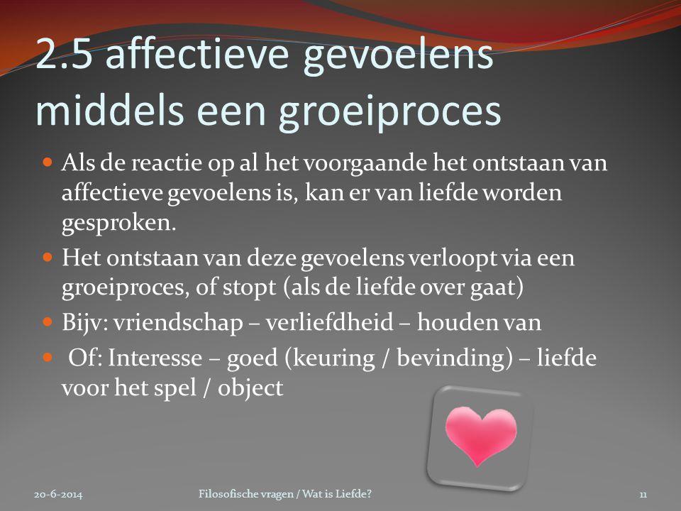 2.5 affectieve gevoelens middels een groeiproces  Als de reactie op al het voorgaande het ontstaan van affectieve gevoelens is, kan er van liefde wor