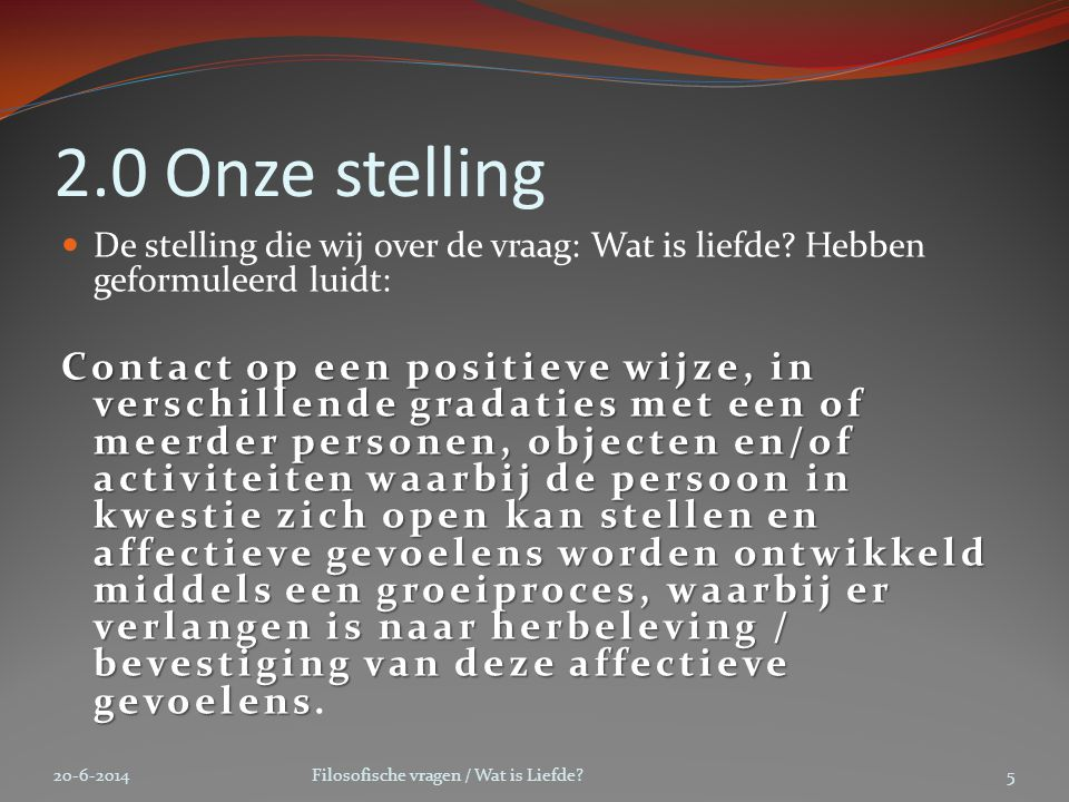 2.0 Onze stelling  De stelling die wij over de vraag: Wat is liefde? Hebben geformuleerd luidt: Contact op een positieve wijze, in verschillende grad