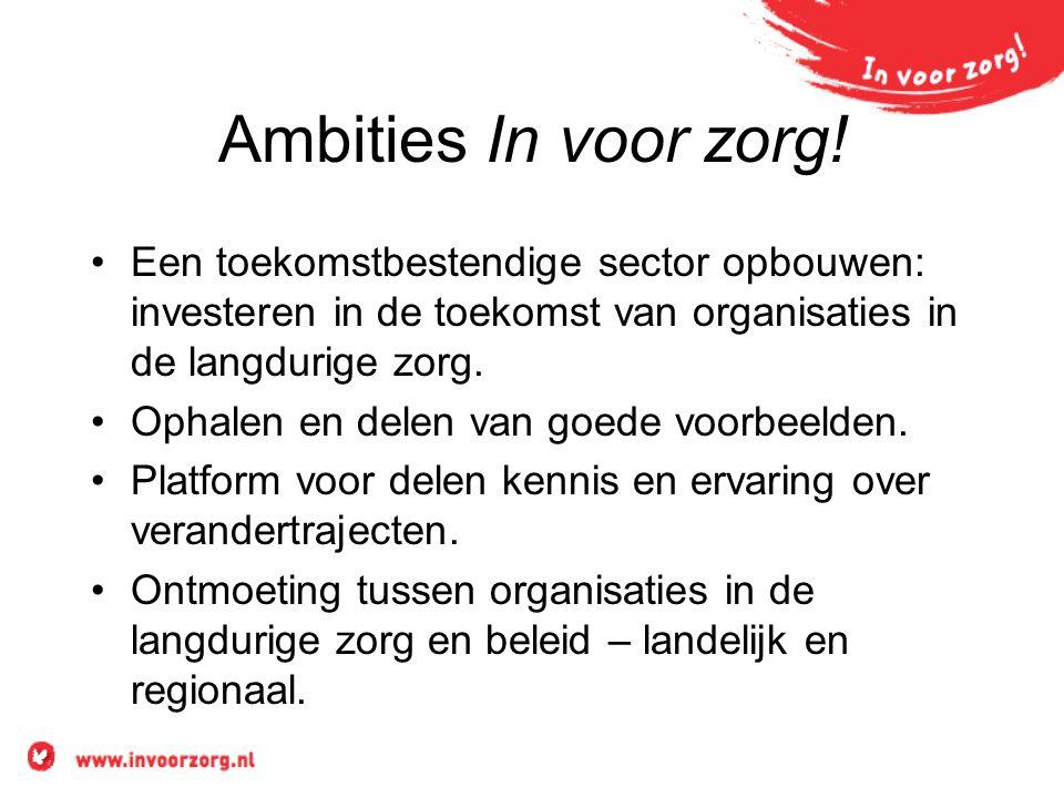 Ambities In voor zorg! •Een toekomstbestendige sector opbouwen: investeren in de toekomst van organisaties in de langdurige zorg. •Ophalen en delen va
