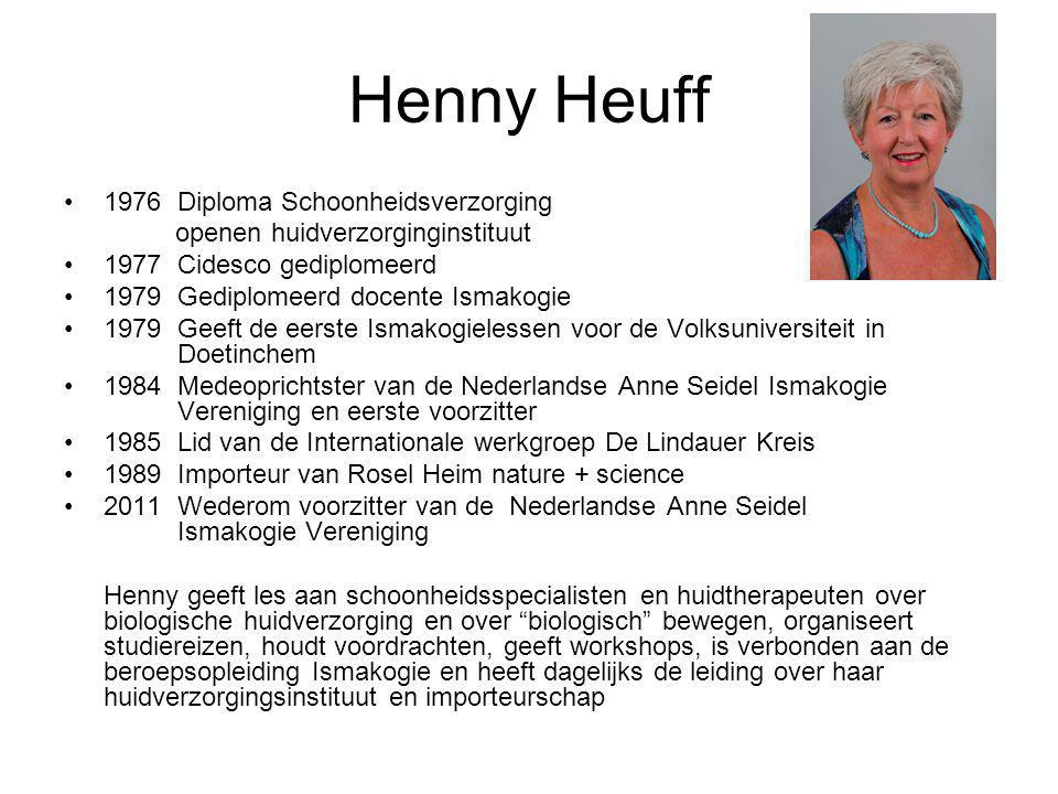 Henny Heuff •1976 Diploma Schoonheidsverzorging openen huidverzorginginstituut •1977 Cidesco gediplomeerd •1979 Gediplomeerd docente Ismakogie •1979 G