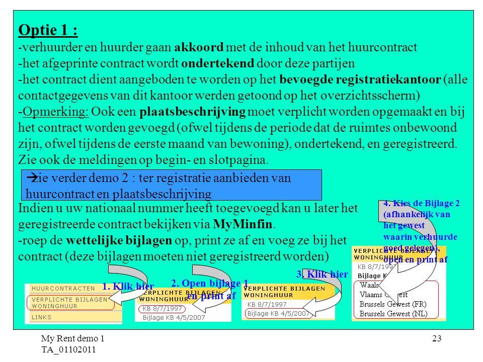 My Rent demo 1 TA_01102011 23 Optie 1 : - verhuurder en huurder gaan akkoord met de inhoud van het huurcontract -het afgeprinte contract wordt ondertekend door deze partijen -het contract dient aangeboden te worden op het bevoegde registratiekantoor (alle contactgegevens van dit kantoor werden getoond op het overzichtsscherm) -Opmerking: Ook een plaatsbeschrijving moet verplicht worden opgemaakt en bij het contract worden gevoegd (ofwel tijdens de periode dat de ruimtes onbewoond zijn, ofwel tijdens de eerste maand van bewoning), ondertekend, en geregistreerd.