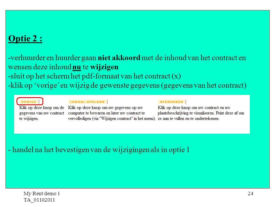 My Rent demo 1 TA_01102011 24 Optie 2 : -verhuurder en huurder gaan niet akkoord met de inhoud van het contract en wensen deze inhoud nu te wijzigen -sluit op het scherm het pdf-formaat van het contract (x) -klik op 'vorige' en wijzig de gewenste gegevens (gegevens van het contract) - handel na het bevestigen van de wijzigingen als in optie 1