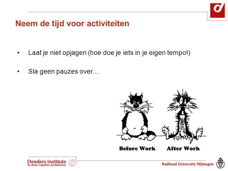 Neem de tijd voor activiteiten • Laat je niet opjagen (hoe doe je iets in je eigen tempo!) • Sla geen pauzes over…
