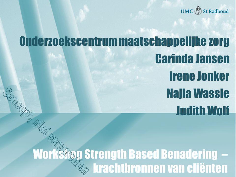 Onderzoekscentrum maatschappelijke zorg Carinda Jansen Irene Jonker Najla Wassie Judith Wolf Workshop Strength Based Benadering – krachtbronnen van cliënten