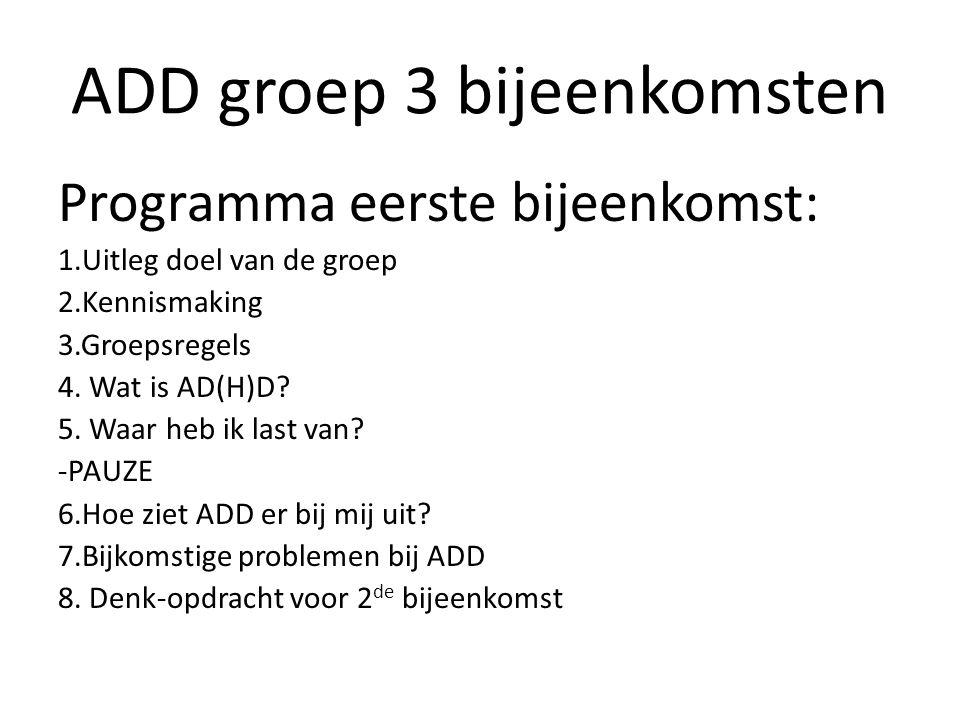 ADD groep 3 bijeenkomsten Programma eerste bijeenkomst: 1.Uitleg doel van de groep 2.Kennismaking 3.Groepsregels 4. Wat is AD(H)D? 5. Waar heb ik last