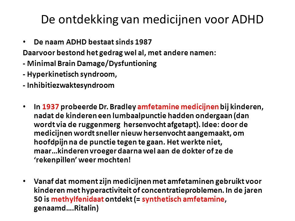 De ontdekking van medicijnen voor ADHD • De naam ADHD bestaat sinds 1987 Daarvoor bestond het gedrag wel al, met andere namen: - Minimal Brain Damage/