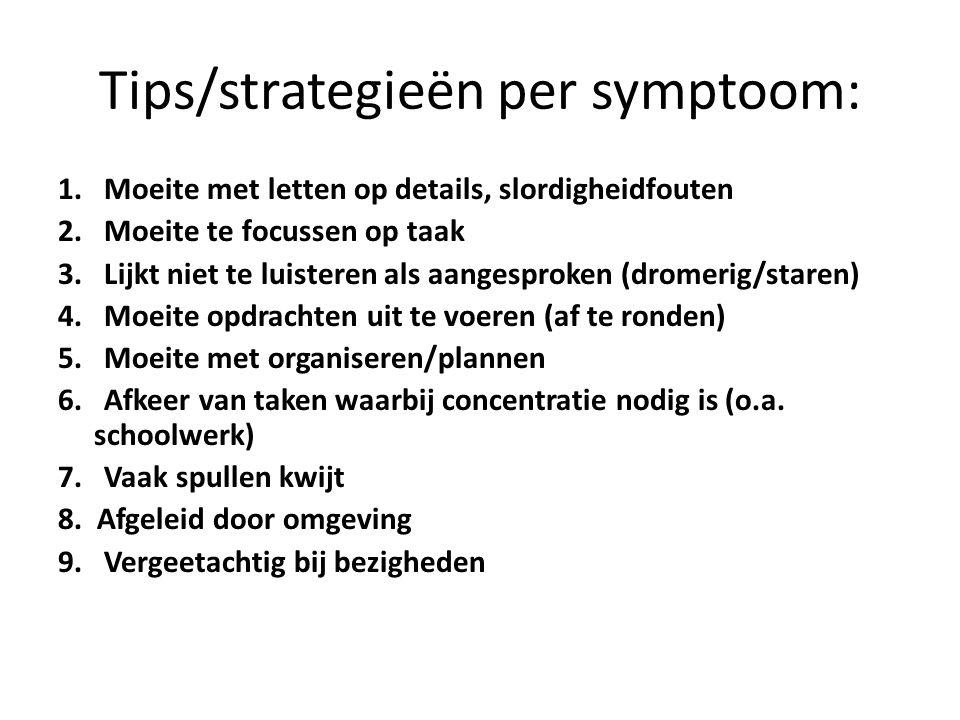 Tips/strategieën per symptoom: 1. Moeite met letten op details, slordigheidfouten 2. Moeite te focussen op taak 3. Lijkt niet te luisteren als aangesp