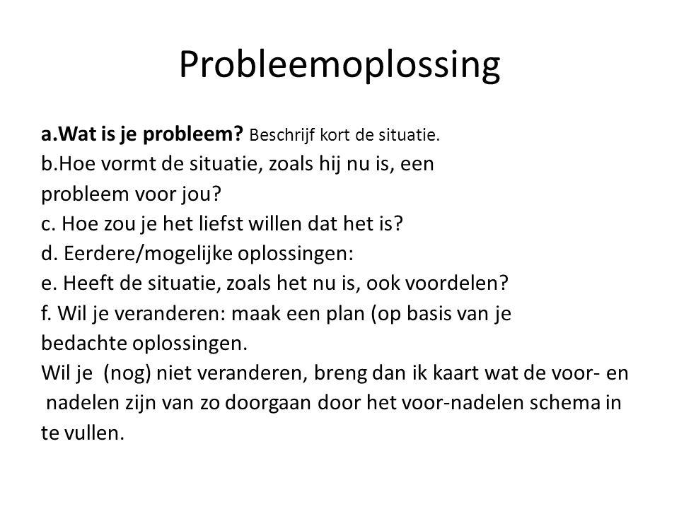 Probleemoplossing a.Wat is je probleem? Beschrijf kort de situatie. b.Hoe vormt de situatie, zoals hij nu is, een probleem voor jou? c. Hoe zou je het