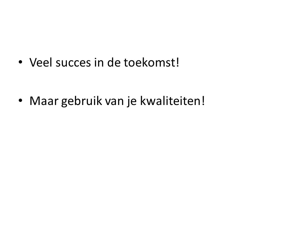 • Veel succes in de toekomst! • Maar gebruik van je kwaliteiten!