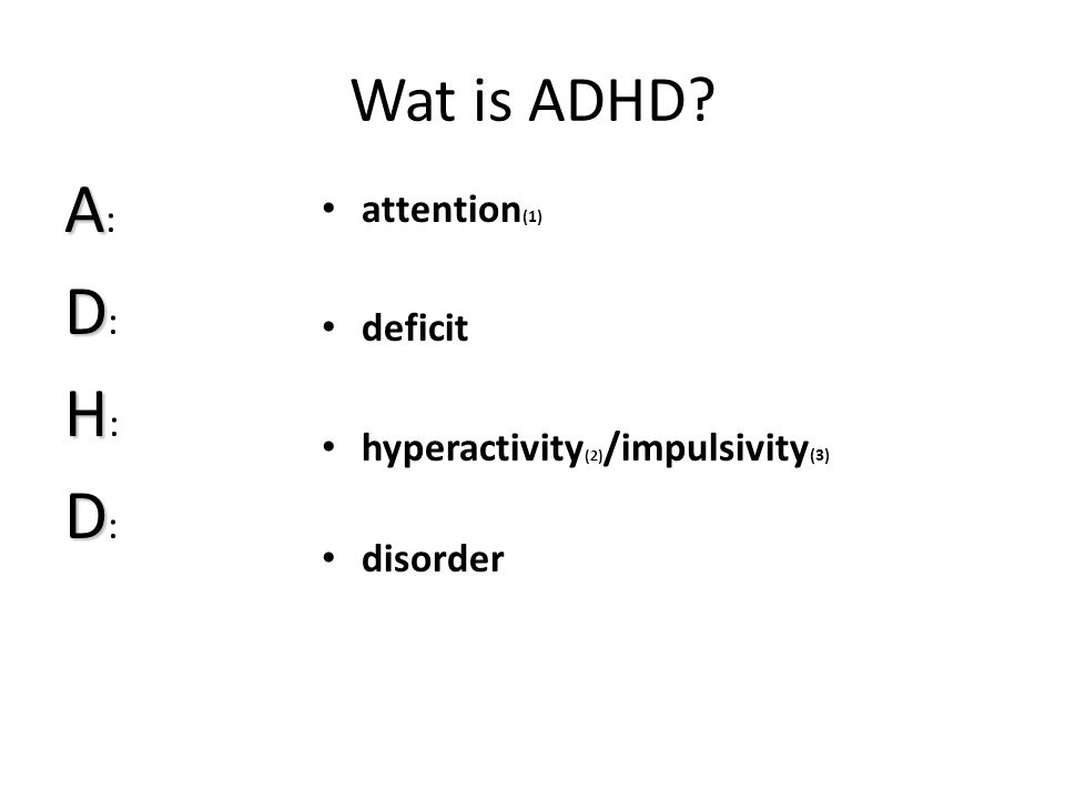 Wat is ADHD? AA:DD:HH:DD:AA:DD:HH:DD: • attention (1) • deficit • hyperactivity (2) /impulsivity (3) • disorder