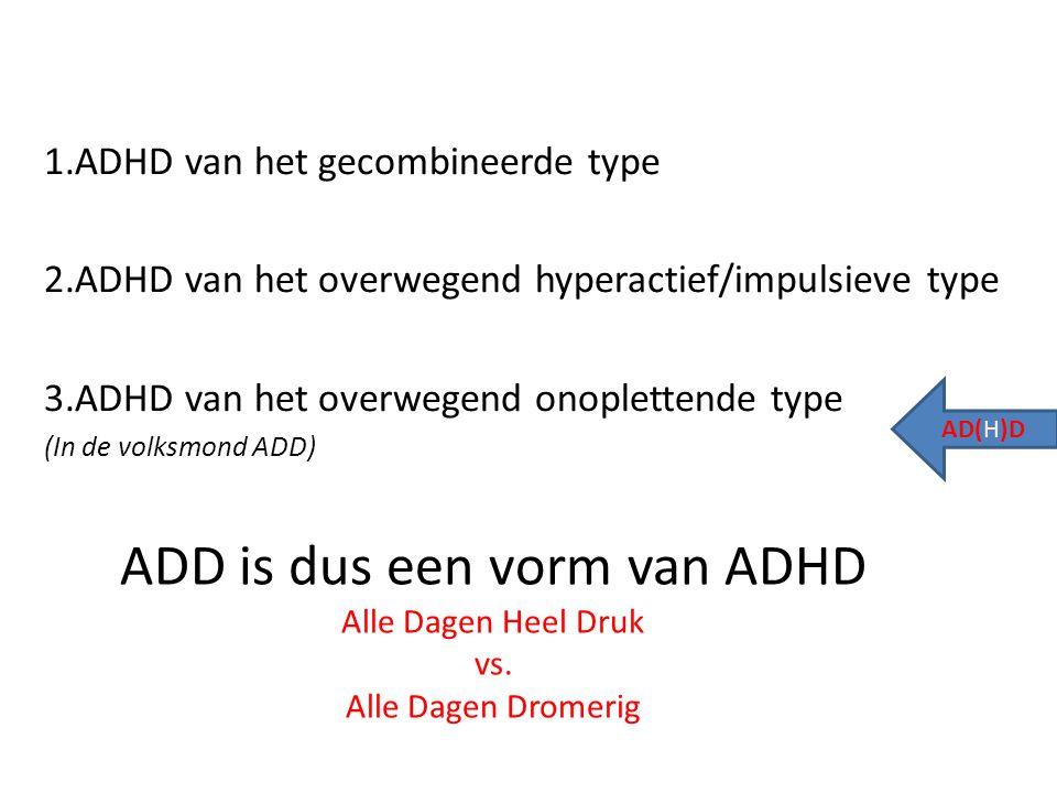 ADD is dus een vorm van ADHD Alle Dagen Heel Druk vs. Alle Dagen Dromerig 1.ADHD van het gecombineerde type 2.ADHD van het overwegend hyperactief/impu