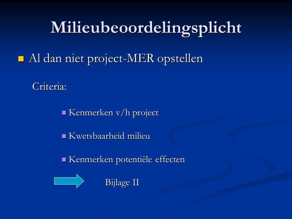 Milieubeoordelingsplicht  Al dan niet project-MER opstellen Criteria:  Kenmerken v/h project  Kwetsbaarheid milieu  Kenmerken potentiële effecten Bijlage II
