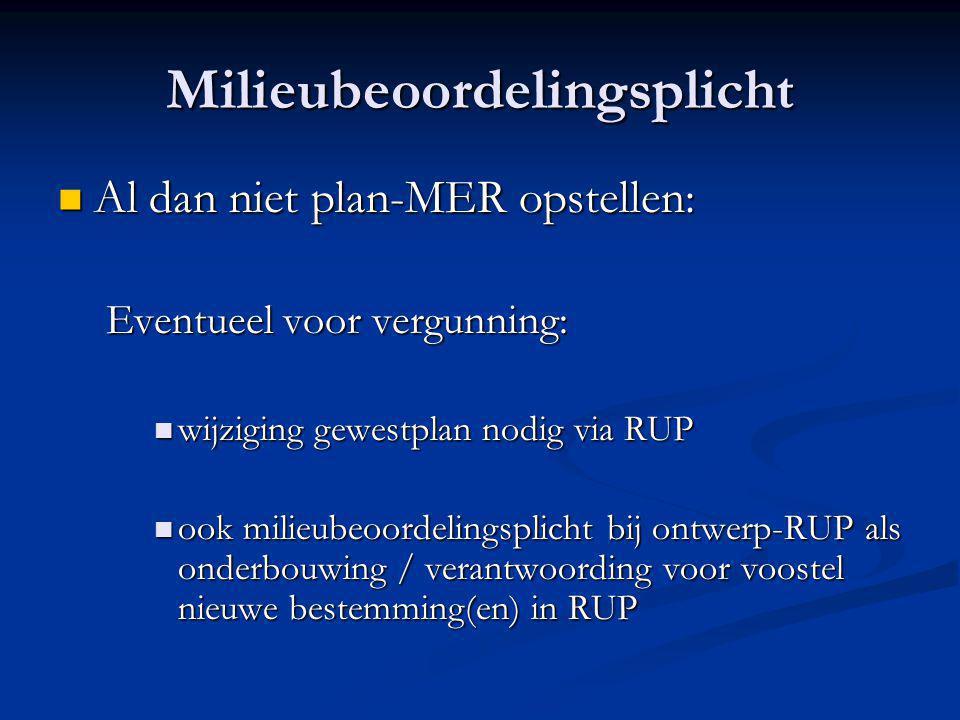 Milieubeoordelingsplicht  Al dan niet plan-MER opstellen: Eventueel voor vergunning:  wijziging gewestplan nodig via RUP  ook milieubeoordelingsplicht bij ontwerp-RUP als onderbouwing / verantwoording voor voostel nieuwe bestemming(en) in RUP