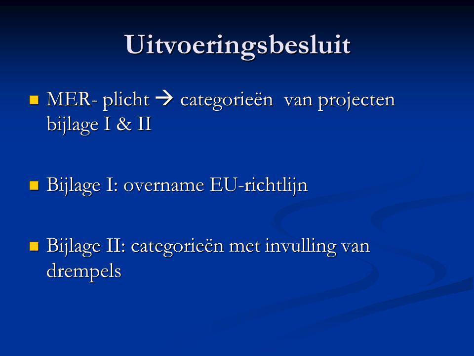 Uitvoeringsbesluit  MER- plicht  categorieën van projecten bijlage I & II  Bijlage I: overname EU-richtlijn  Bijlage II: categorieën met invulling van drempels