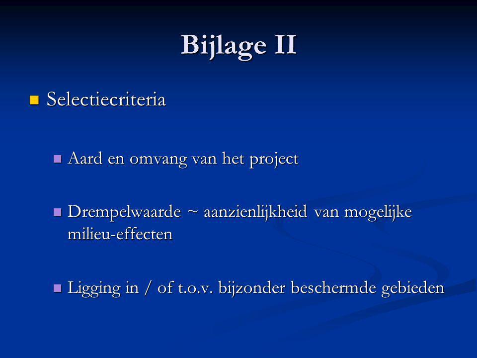 Bijlage II  Selectiecriteria  Aard en omvang van het project  Drempelwaarde ~ aanzienlijkheid van mogelijke milieu-effecten  Ligging in / of t.o.v.