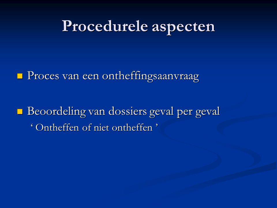  Proces van een ontheffingsaanvraag  Beoordeling van dossiers geval per geval ' Ontheffen of niet ontheffen '