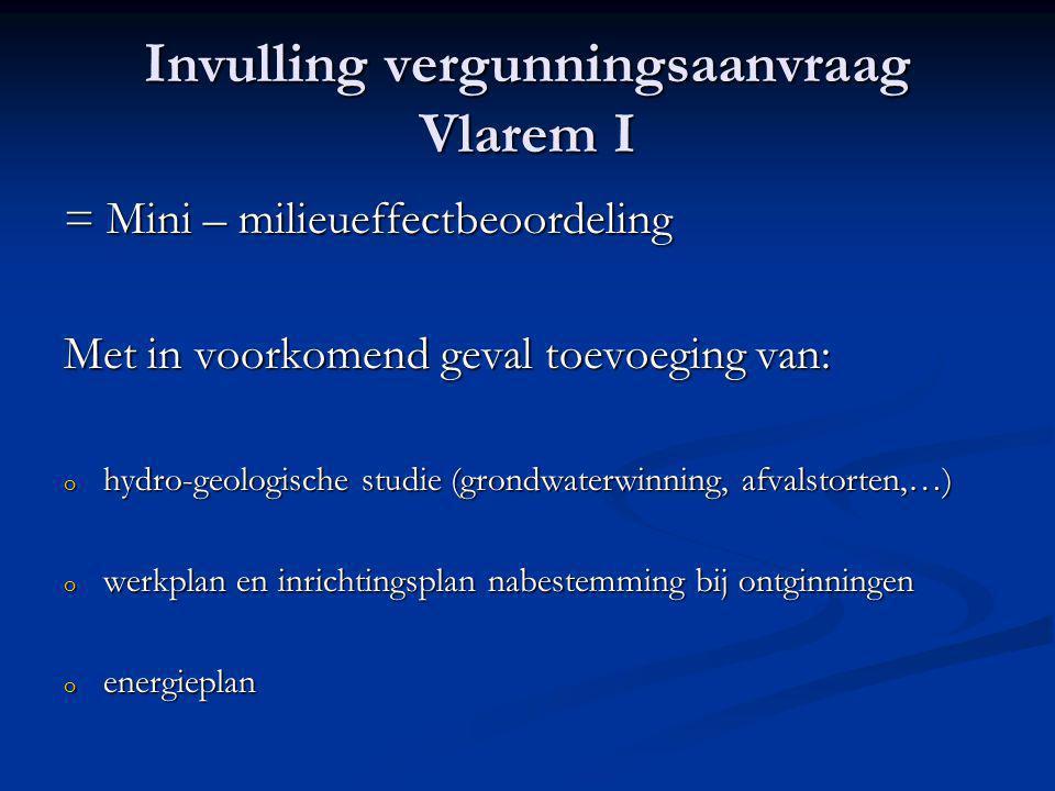Invulling vergunningsaanvraag Vlarem I = Mini – milieueffectbeoordeling Met in voorkomend geval toevoeging van: o hydro-geologische studie (grondwaterwinning, afvalstorten,…) o werkplan en inrichtingsplan nabestemming bij ontginningen o energieplan