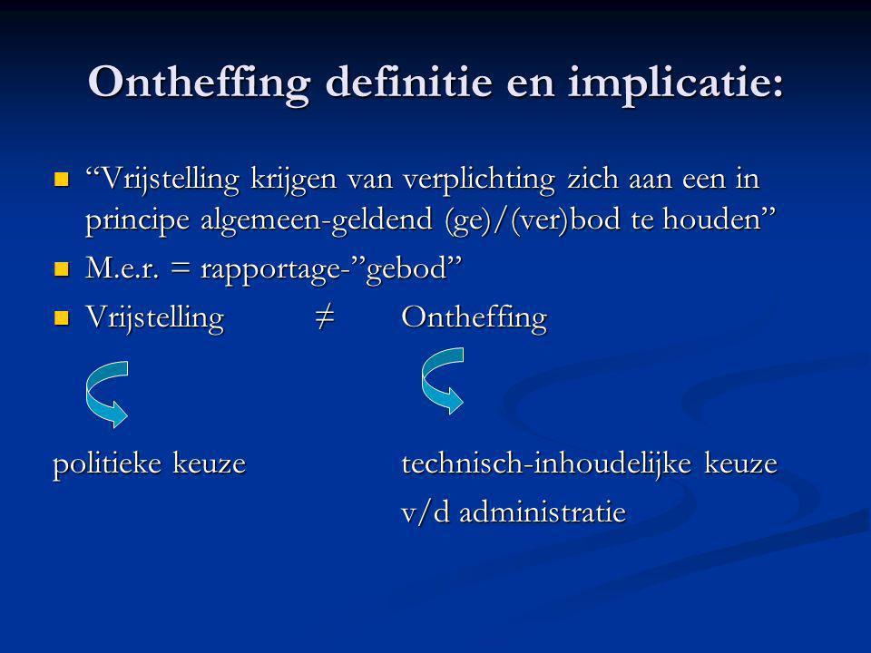 Ontheffing definitie en implicatie:  Vrijstelling krijgen van verplichting zich aan een in principe algemeen-geldend (ge)/(ver)bod te houden  M.e.r.