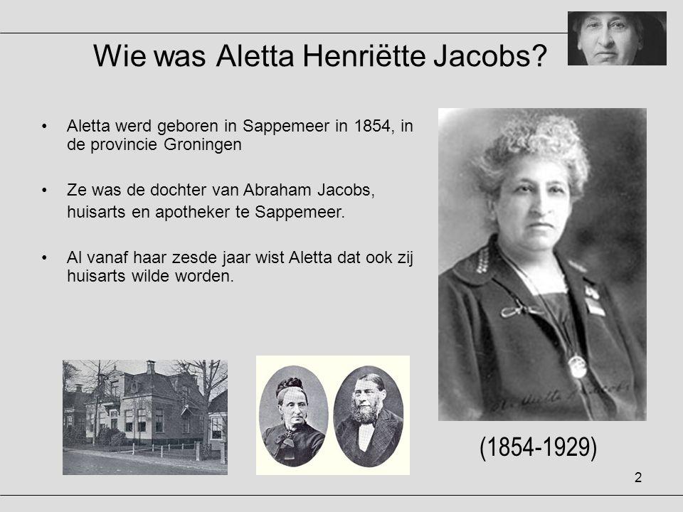 2 Wie was Aletta Henriëtte Jacobs? (1854-1929) •Aletta werd geboren in Sappemeer in 1854, in de provincie Groningen •Ze was de dochter van Abraham Jac