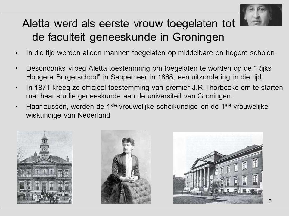 3 Aletta werd als eerste vrouw toegelaten tot de faculteit geneeskunde in Groningen •In die tijd werden alleen mannen toegelaten op middelbare en hoge