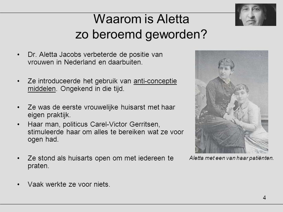 4 Waarom is Aletta zo beroemd geworden? •Dr. Aletta Jacobs verbeterde de positie van vrouwen in Nederland en daarbuiten. •Ze introduceerde het gebruik