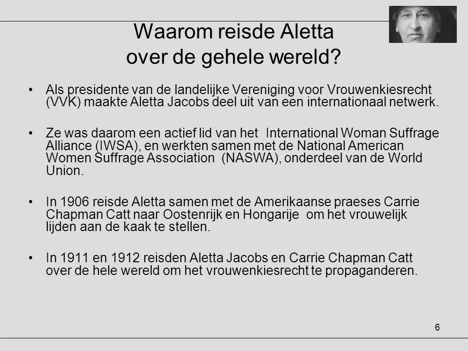 6 Waarom reisde Aletta over de gehele wereld? •Als presidente van de landelijke Vereniging voor Vrouwenkiesrecht (VVK) maakte Aletta Jacobs deel uit v