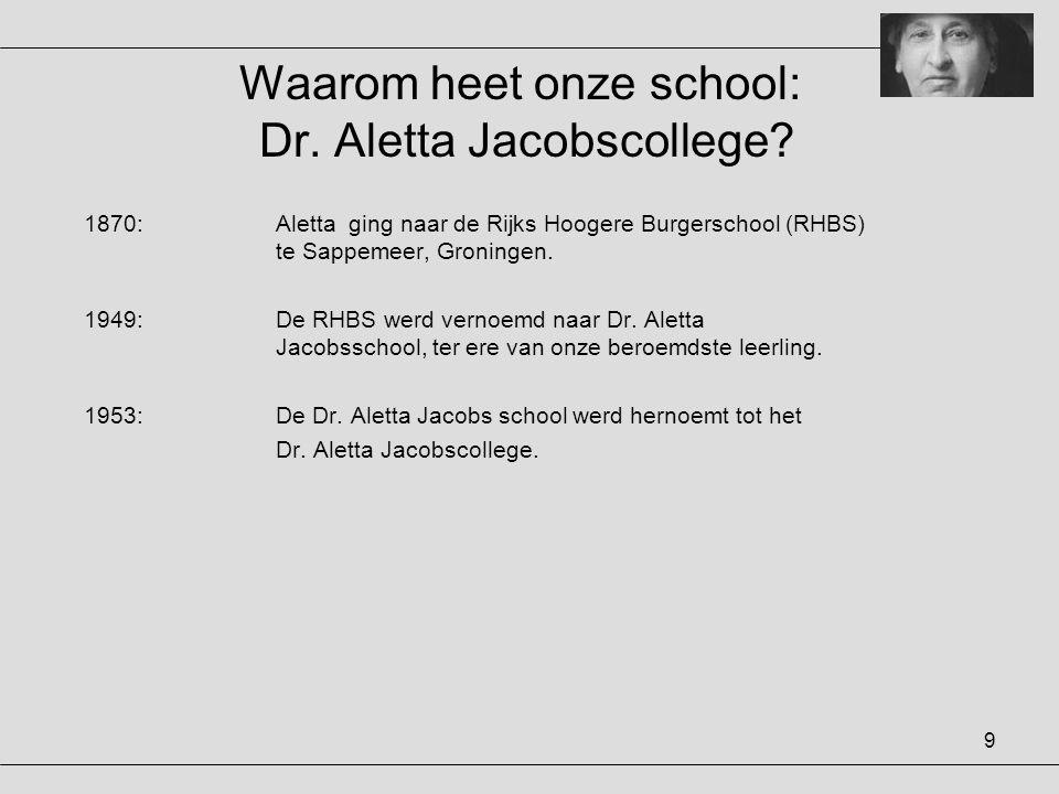 9 Waarom heet onze school: Dr. Aletta Jacobscollege? 1870:Aletta ging naar de Rijks Hoogere Burgerschool (RHBS) te Sappemeer, Groningen. 1949:De RHBS