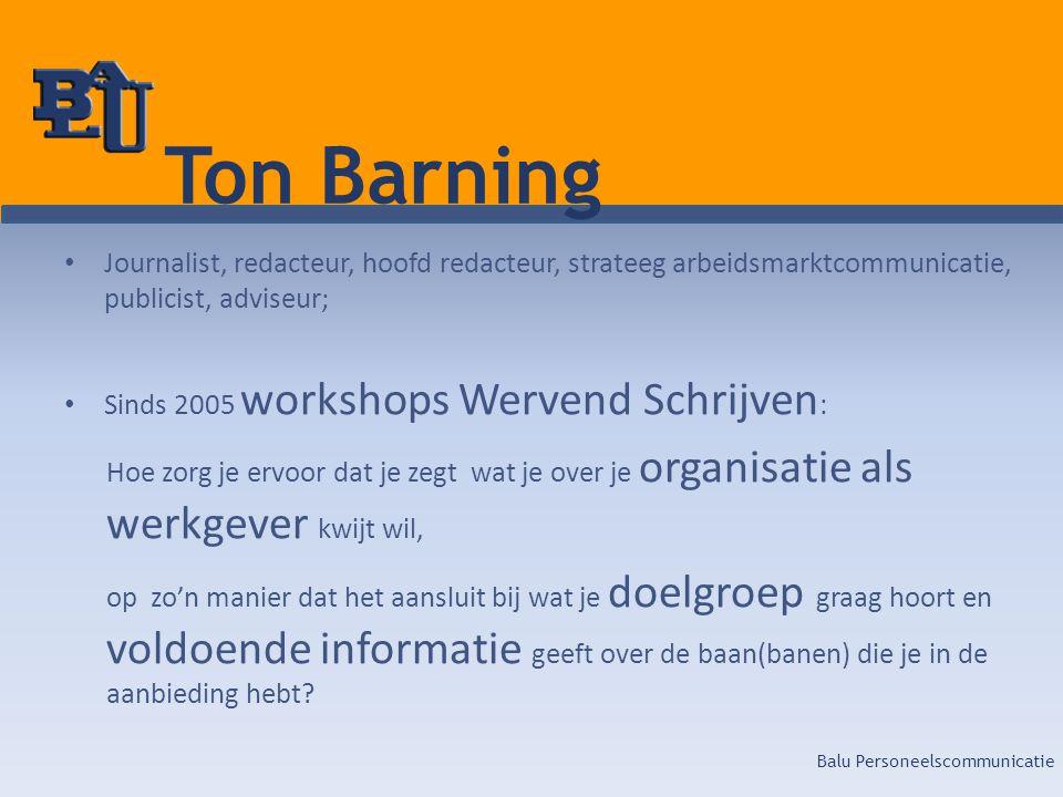 Balu Personeelscommunicatie Ton Barning • Journalist, redacteur, hoofd redacteur, strateeg arbeidsmarktcommunicatie, publicist, adviseur; • Sinds 2005