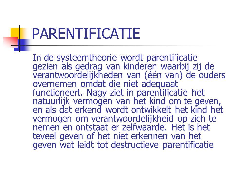 PARENTIFICATIE In de systeemtheorie wordt parentificatie gezien als gedrag van kinderen waarbij zij de verantwoordelijkheden van (één van) de ouders overnemen omdat die niet adequaat functioneert.
