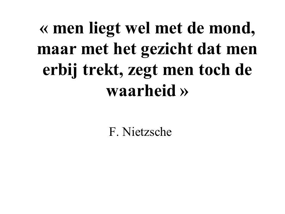 « men liegt wel met de mond, maar met het gezicht dat men erbij trekt, zegt men toch de waarheid » F. Nietzsche