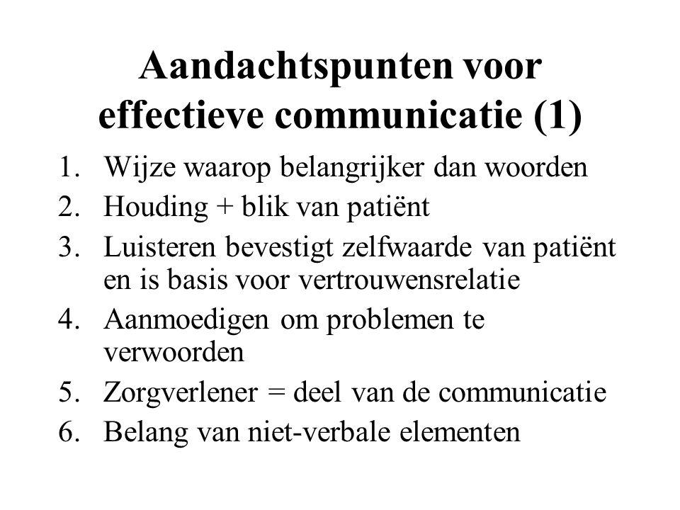 Aandachtspunten voor effectieve communicatie (1) 1.Wijze waarop belangrijker dan woorden 2.Houding + blik van patiënt 3.Luisteren bevestigt zelfwaarde