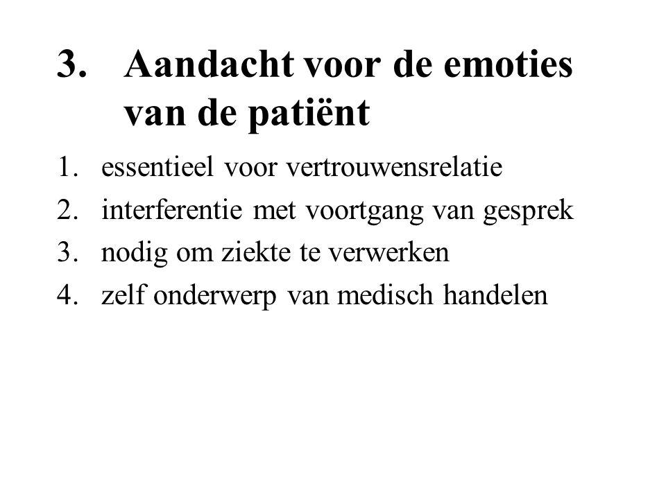 3.Aandacht voor de emoties van de patiënt 1.essentieel voor vertrouwensrelatie 2.interferentie met voortgang van gesprek 3.nodig om ziekte te verwerke