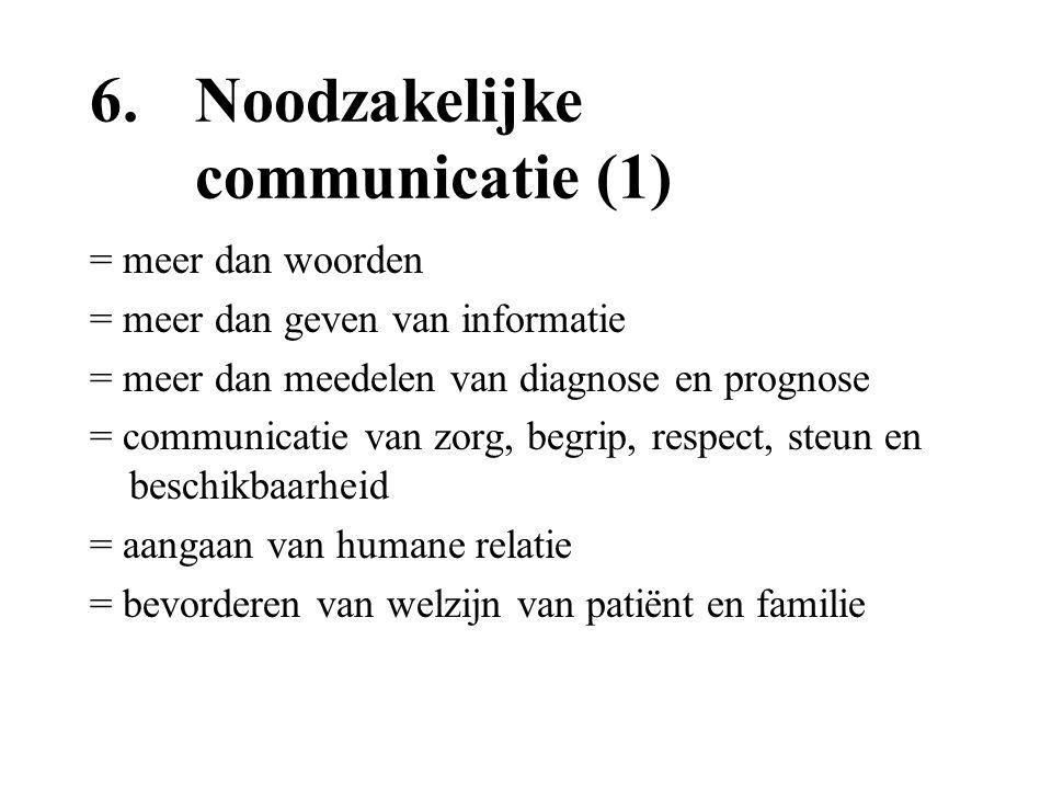 6. Noodzakelijke communicatie (1) = meer dan woorden = meer dan geven van informatie = meer dan meedelen van diagnose en prognose = communicatie van z