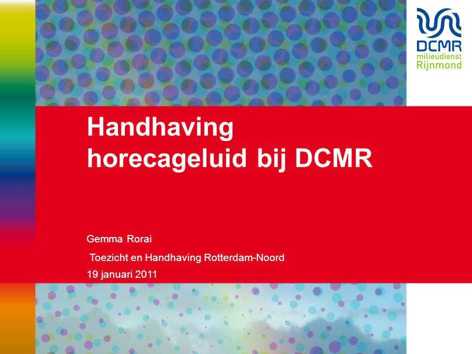19 januari 2011 Handhaving horecageluid bij DCMR Gemma Rorai Toezicht en Handhaving Rotterdam-Noord