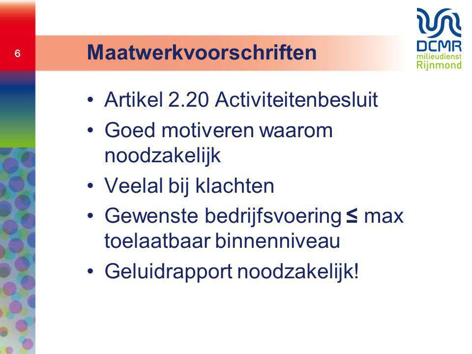 6 Maatwerkvoorschriften •Artikel 2.20 Activiteitenbesluit •Goed motiveren waarom noodzakelijk •Veelal bij klachten •Gewenste bedrijfsvoering ≤ max toe