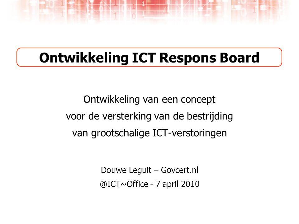 Ontwikkeling ICT Respons Board Ontwikkeling van een concept voor de versterking van de bestrijding van grootschalige ICT-verstoringen Douwe Leguit – Govcert.nl @ICT~Office - 7 april 2010
