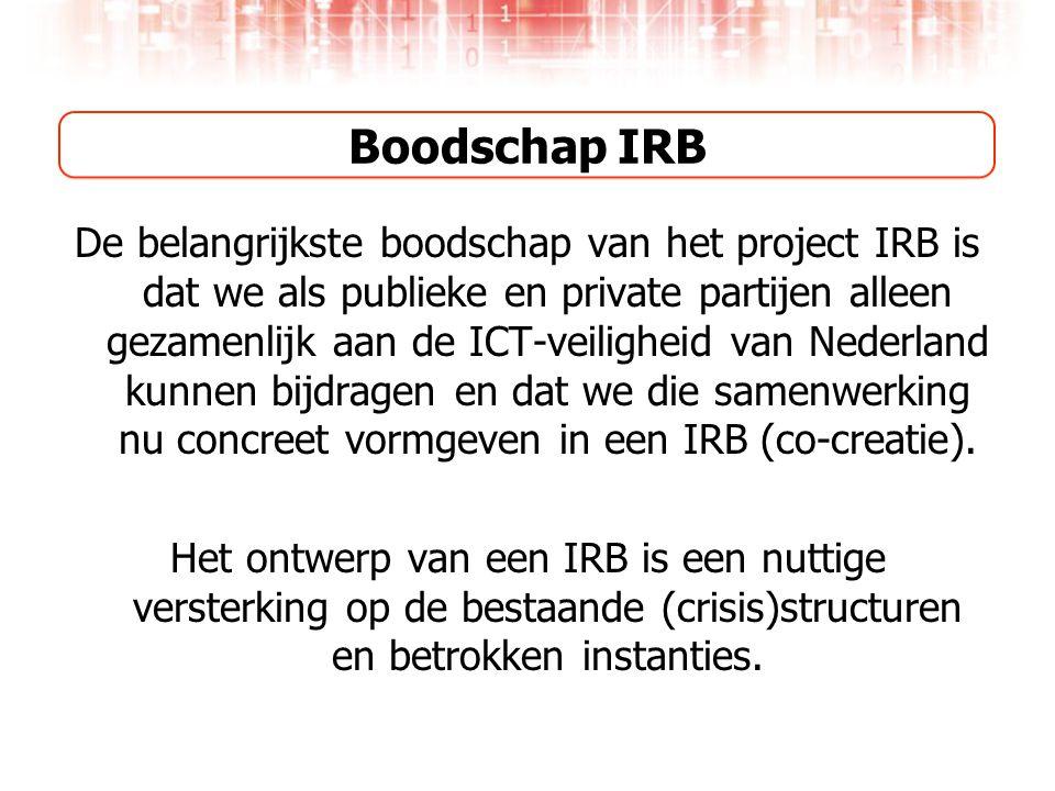 Boodschap IRB De belangrijkste boodschap van het project IRB is dat we als publieke en private partijen alleen gezamenlijk aan de ICT-veiligheid van Nederland kunnen bijdragen en dat we die samenwerking nu concreet vormgeven in een IRB (co-creatie).